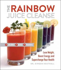 Rainbow Juice Cleanse : Lose Weight, Boost Energy, and Supercharge Your Health
