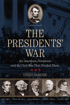 The presidents' war : six American presidents and the Civil War that divided them - Chris DeRose.