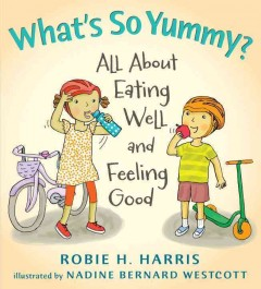 What's so yummy? : all about eating well and feeling good - Robie H. Harris ; illustrated by Nadine Bernard Westcott.