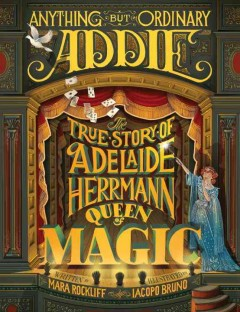 Anything but Ordinary Addie : The True Story of Adelaide Herrmann, Queen of Magic