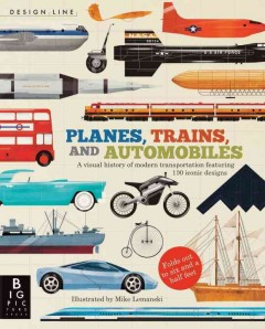 Planes, trains, and automobiles : a visual history of modern transportation featuring 100 iconic designs - illustrated by Mike Lemanski.