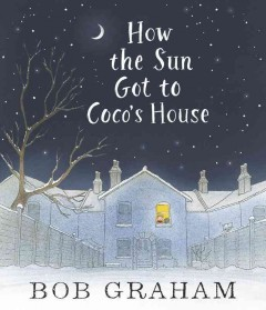 How the sun got to Coco's house /  Bob Graham. - Bob Graham.