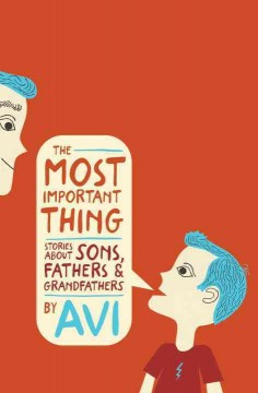 The most important thing : stories about sons, fathers, and grandfathers / Avi. - Avi.