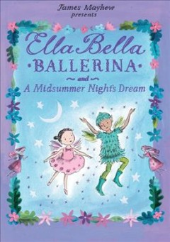 Ella Bella ballerina and A Midsummer night's dream /  [written and illustrated by James Mayhew]. - [written and illustrated by James Mayhew].