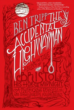 The accidental highwayman : being the tale of Kit Bristol, his horse Midnight, a mysterious princess, and sundry magical persons besides - Ben Tripp.