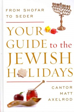 Your guide to the Jewish holidays : from Shofar to Seder / Cantor Matt Axelrod. - Cantor Matt Axelrod.