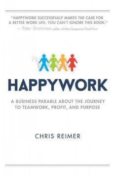 Happywork : a business parable about the journey to teamwork, profit, and purpose / Chris Reimer. - Chris Reimer.
