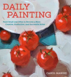 Daily painting : paint small and often to become a more creative, productive, and successful artist / Carol Marine. - Carol Marine.