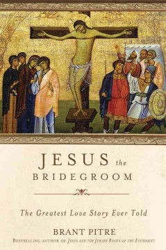 Jesus the Bridegroom : The Greatest Love Story Ever Told