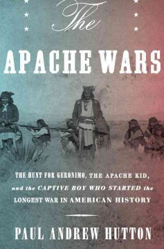 The Apache wars : the hunt for Geronimo, the Apache Kid, and the captive boy who started the longest war in American history / Paul Andrew Hutton. - Paul Andrew Hutton.