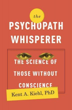 The psychopath whisperer : the science of those without conscience - Kent A. Kiehl, PhD.