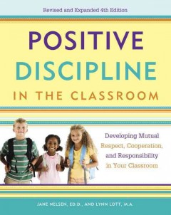 Positive discipline in the classroom : developing mutual respect, cooperation, and responsibility in your classroom - Jane Nelsen, ED.D., M.F.T., Lynn Lott, M.A., M.F.T., and H. Stephen Glenn.
