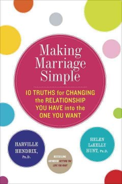 Making marriage simple : 10 truths for changing the relationship you have into the one you want / Harville Hendrix and Helen LaKelly Hunt ; illustrated by Elizabeth Perrachione. - Harville Hendrix and Helen LaKelly Hunt ; illustrated by Elizabeth Perrachione.