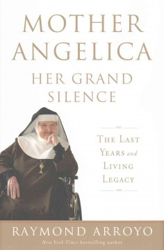 Mother Angelica : Her Grand Silence: the Last Years and Living Legacy