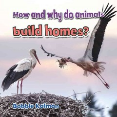 How and why do animals build homes? - Bobbie Kalman.