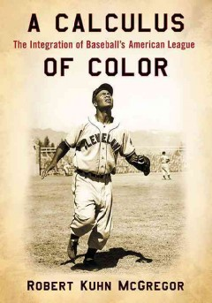 A calculus of color : the integration of baseball's American League / Robert Kuhn McGregor. - Robert Kuhn McGregor.