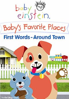 Baby Einstein : Baby's favorite places : first words, around town / presented by the Baby Einstein Company ; producer, Rashmi Turner ; director, Mark LaVine ; created by Park Place Productions.