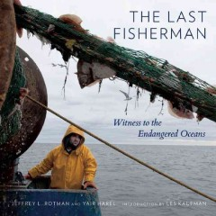 The last fisherman : witness to the endangered oceans - Jeffrey L. Rotman with Yair Harel ; introduction by Les Kaufman.