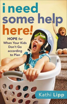 I need some help here! : hope for when your kids don't go according to plan - Kathi Lipp.