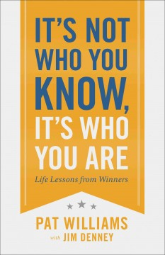 It's not who you know, it's who you are : life lessons from winners / Pat Williams with Jim Denney. - Pat Williams with Jim Denney.