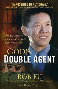God's double agent : the true story of a Chinese Christian's fight for freedom - Bob Fu with Nancy French.