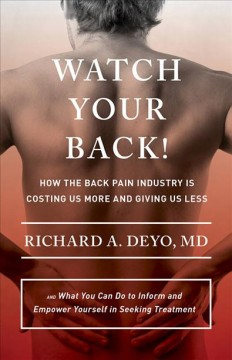 Watch Your Back! : How the Back Pain Industry Is Costing Us More and Giving Us Less—and What You Can Do to Inform and Empower Yourself in Seeking Treatment