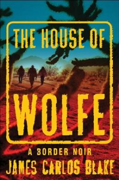 The House of Wolfe : a border noir / James Carlos Blake. - James Carlos Blake.