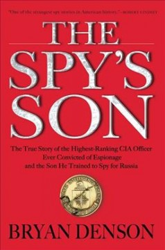 Spy's Son : The True Story of the Highest-ranking CIA Officer Ever Convicted of Espionage and the Son He Trained to Spy for Russia