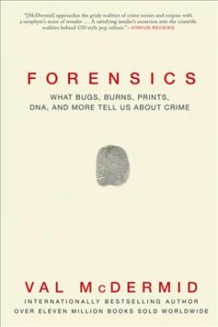 Forensics : What Bugs, Burns, Prints, DNA and More Tell Us About Crime