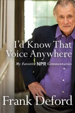 I'd know that voice anywhere : my favorite NPR commentaries / Frank Deford. - Frank Deford.