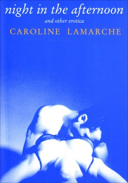 Night in the afternoon and other erotica - by Caroline Lamarche ; translated from the French by Howard Curtis.