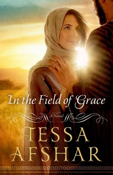 In the field of grace : a novel - Tessa Afshar.