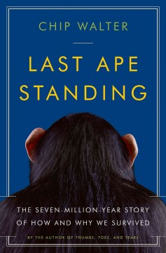 Last ape standing : the seven-million year story of how and why we survived / Chip Walter. - Chip Walter.