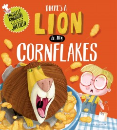 There's a lion in my cornflakes /  by Michelle Robinson ; illustrated by Jim Field. - by Michelle Robinson ; illustrated by Jim Field.