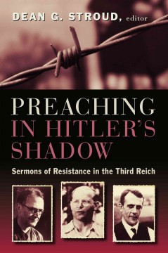 Preaching in Hitler's shadow : sermons of resistance in the Third Reich / edited by Dean G. Stroud.