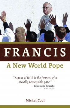 Francis, a new world pope / Michel Cool ; translated by Regan Kramer.