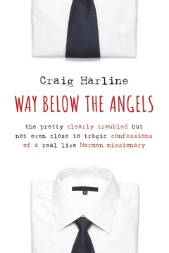 Way below the angels : the pretty clearly troubled but not even close to tragic confessions of a real live Mormon missionary - Craig Harline.