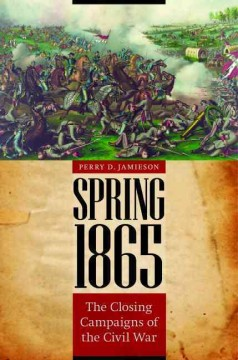 Spring 1865 : the closing campaigns of the Civil War / Perry D. Jamieson. - Perry D. Jamieson.