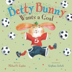 Betty Bunny wants a goal /  written by Michael B. Kaplan ; illustrated by Stéphane Jorisch. - written by Michael B. Kaplan ; illustrated by Stéphane Jorisch.