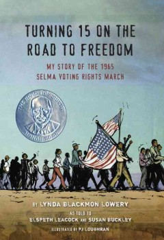 Turning 15 on the road to freedom : my story of the Selma Voting Rights March / by Lynda Blackmon Lowery ; as told to Elspeth Leacock and Susan Buckley ; illustrated by PJ Loughran. - by Lynda Blackmon Lowery ; as told to Elspeth Leacock and Susan Buckley ; illustrated by PJ Loughran.