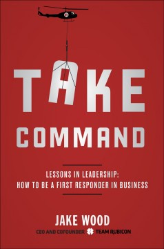 Take command : lessons in leadership : how to be a first responder in business - Jake Wood.