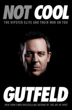 Not cool : the hipster elite and their war on you - Greg Gutfeld.