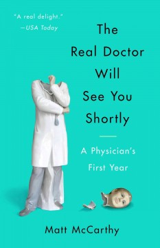 The real doctor will see you shortly : a physician's first year / Matt McCarthy. - Matt McCarthy.