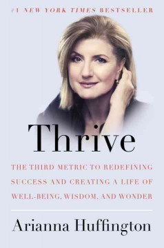 Thrive : the third metric to redefining success and creating a life of well-being, wisdom, and wonder - Arianna Huffington.