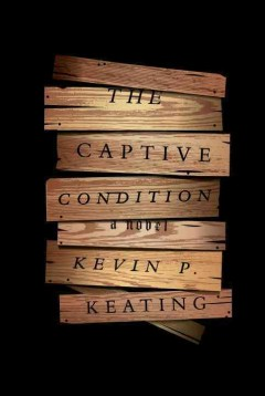 The captive condition : a novel / Kevin P. Keating. - Kevin P. Keating.