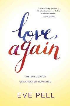 Love, again : the wisdom of unexpected romance / Eve Pell. - Eve Pell.