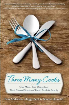 Three many cooks : one mom, two daughters : their shared stories of food, faith & family / Pam Anderson, Maggy Keet, Sharon Damelio. - Pam Anderson, Maggy Keet, Sharon Damelio.