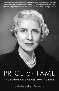 Price of fame : the honorable Clare Boothe Luce  / Sylvia Jukes Morris. - Sylvia Jukes Morris.