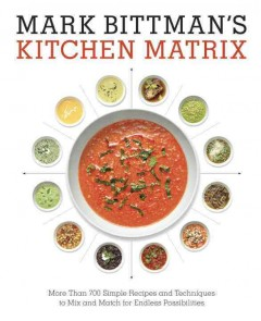 Mark Bittman's Kitchen Matrix : More Than 700 Simple Recipes and Techniques to Mix and Match for Endless Possibilities