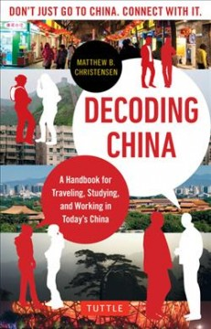 Decoding China : a handbook for traveling, studying, and working in today's China / Matthew B. Christensen. - Matthew B. Christensen.
